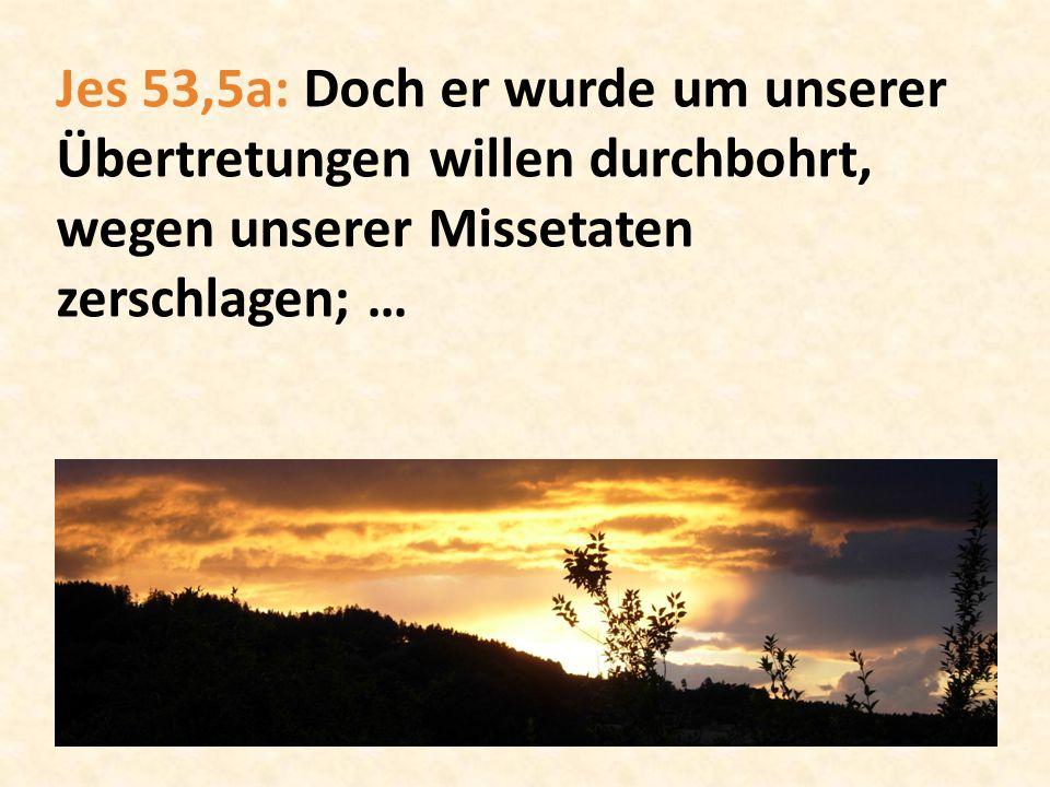 Jes 53,5a: Doch er wurde um unserer Übertretungen willen durchbohrt, wegen unserer Missetaten zerschlagen; …