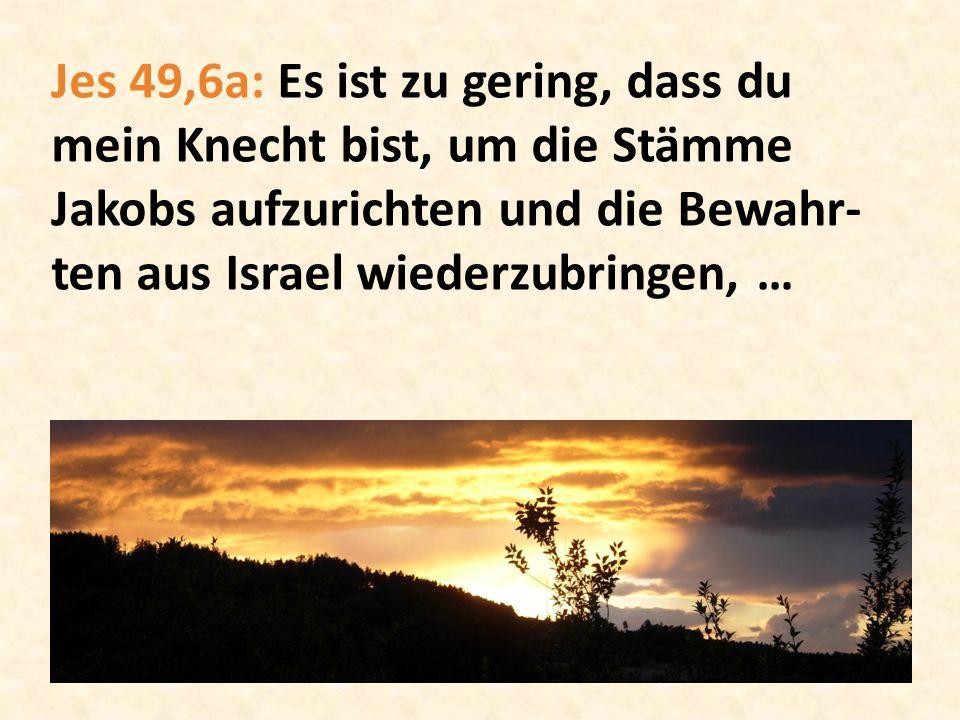 Jes 49,6a: Es ist zu gering, dass du mein Knecht bist, um die Stämme Jakobs aufzurichten und die Bewahr- ten aus Israel wiederzubringen, …