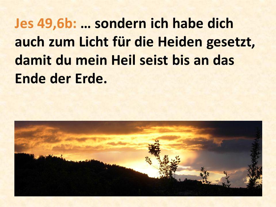 Jes 49,6b: … sondern ich habe dich auch zum Licht für die Heiden gesetzt, damit du mein Heil seist bis an das Ende der Erde.