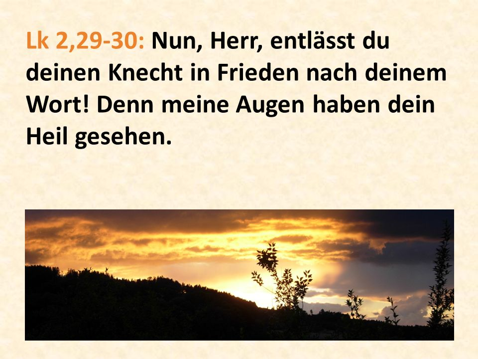 Lk 2,29-30: Nun, Herr, entlässt du deinen Knecht in Frieden nach deinem Wort! Denn meine Augen haben dein Heil gesehen.