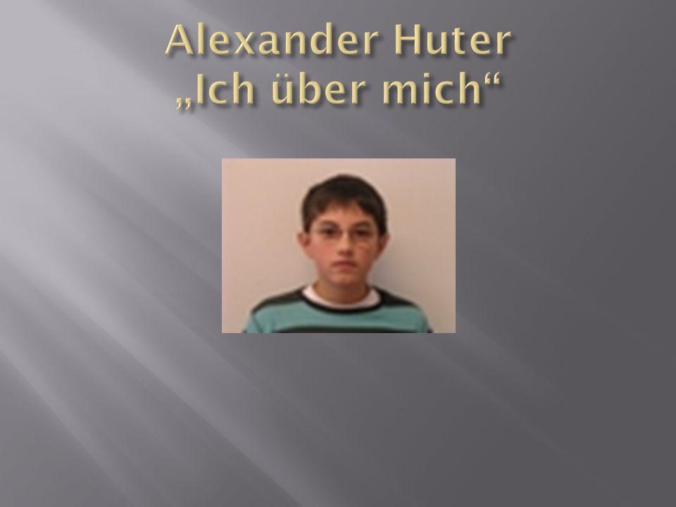  Name: Alexander Huter  Geboren am: 5.7.1995  Wohnort: Bregenz  Straße: Im Dorf 4  Esse gerne: Palatschinken  Lieblingsfarbe: Metallic Schwarz  Habe eine Schwester  Liebe Schnee