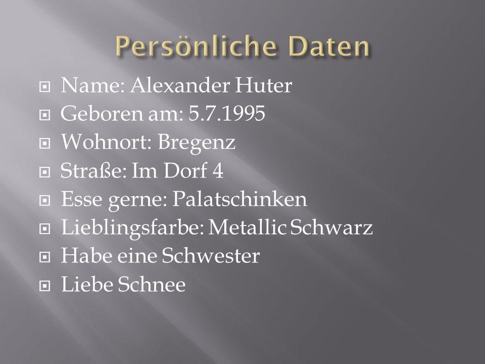  Name: Alexander Huter  Geboren am: 5.7.1995  Wohnort: Bregenz  Straße: Im Dorf 4  Esse gerne: Palatschinken  Lieblingsfarbe: Metallic Schwarz 