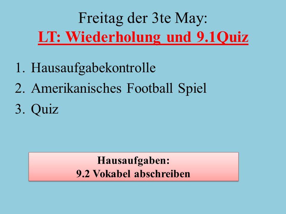 Freitag der 3te May: LT: Wiederholung und 9.1Quiz 1.Hausaufgabekontrolle 2.Amerikanisches Football Spiel 3.Quiz Hausaufgaben: 9.2 Vokabel abschreiben Hausaufgaben: 9.2 Vokabel abschreiben