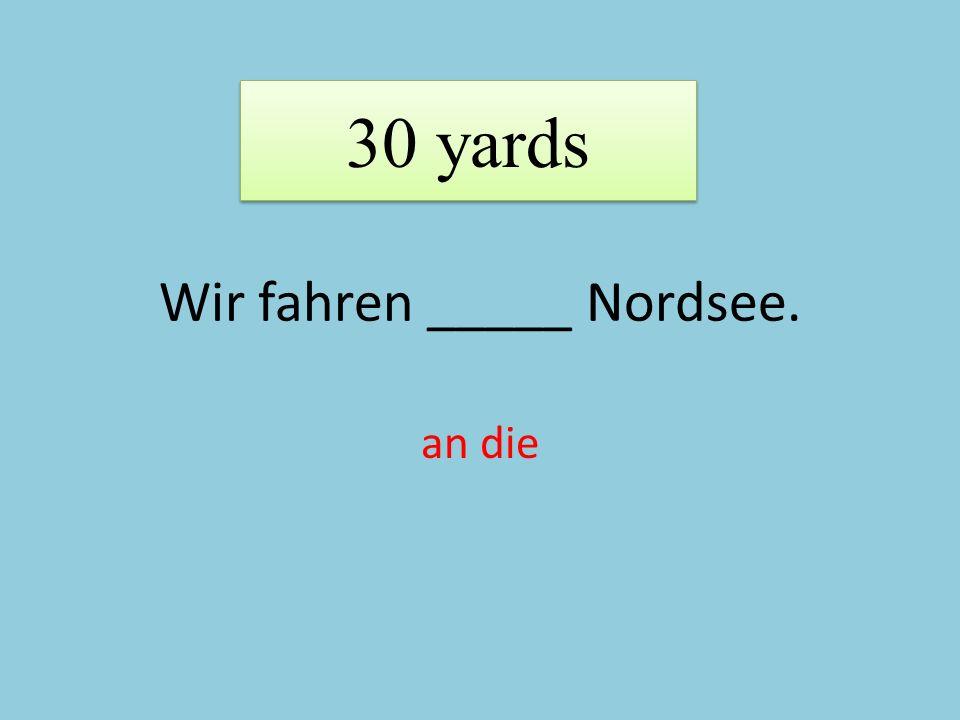 Wir fahren _____ Nordsee. an die 30 yards