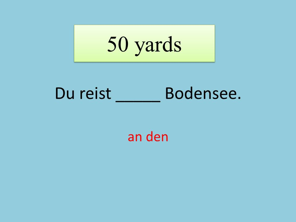 Du reist _____ Bodensee. an den 50 yards