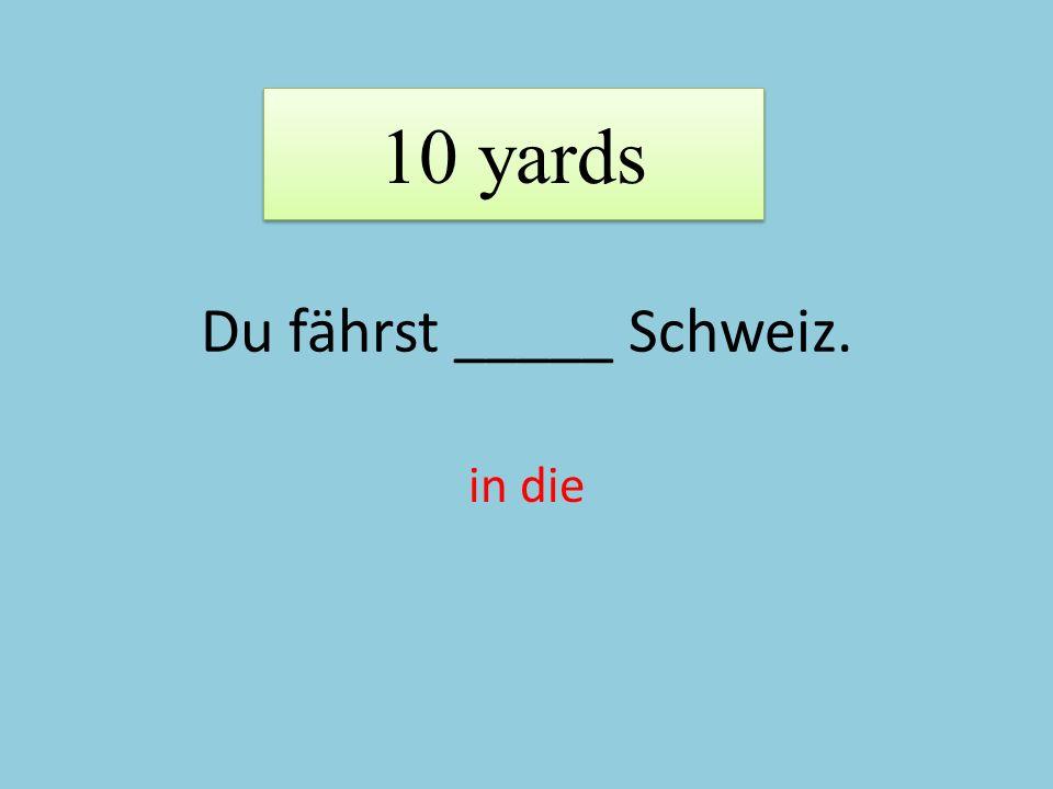 Du fährst _____ Schweiz. in die 10 yards