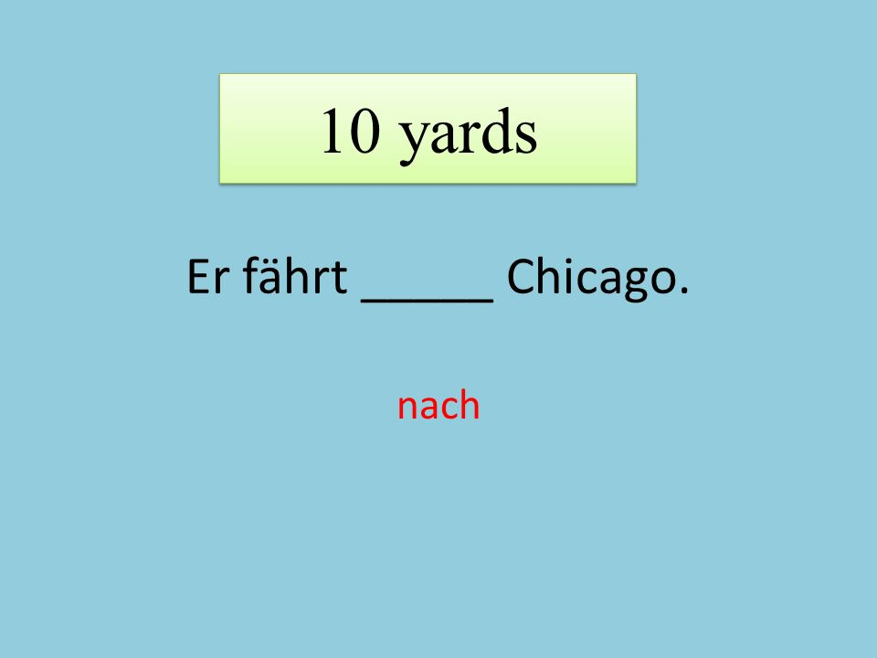 Er fährt _____ Chicago. nach 10 yards