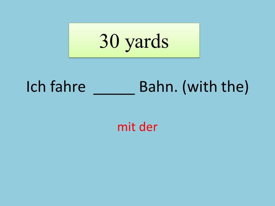 Ich fahre _____ Bahn. (with the) mit der 30 yards