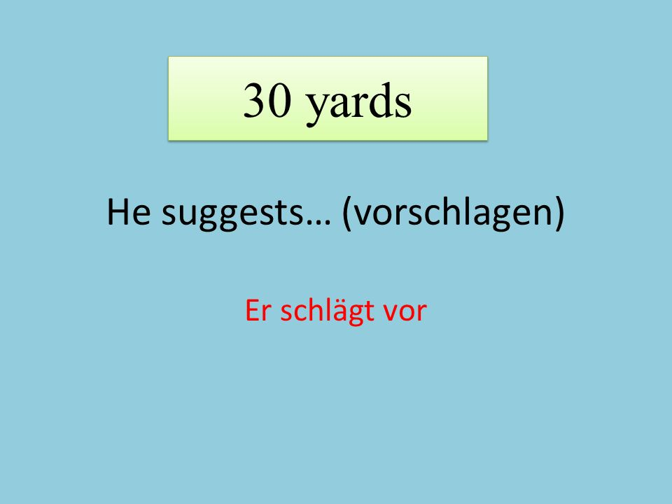 He suggests… (vorschlagen) Er schlägt vor 30 yards
