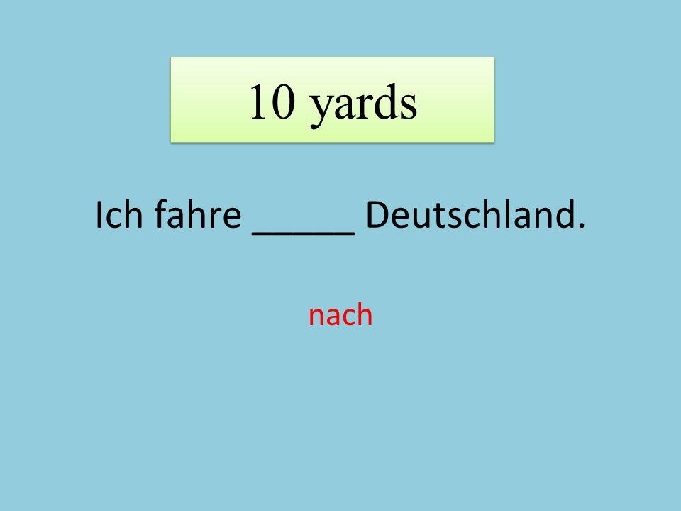 Ich fahre _____ Deutschland. nach 10 yards