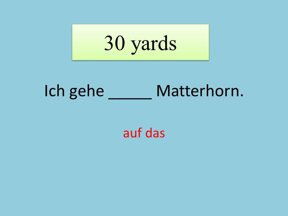 Ich gehe _____ Matterhorn. auf das 30 yards