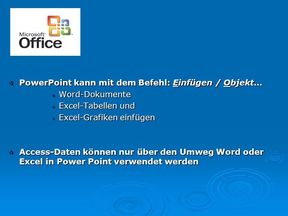  PowerPoint kann mit dem Befehl: Einfügen / Objekt…  Word-Dokumente  Excel-Tabellen und  Excel-Grafiken einfügen  Access-Daten können nur über de