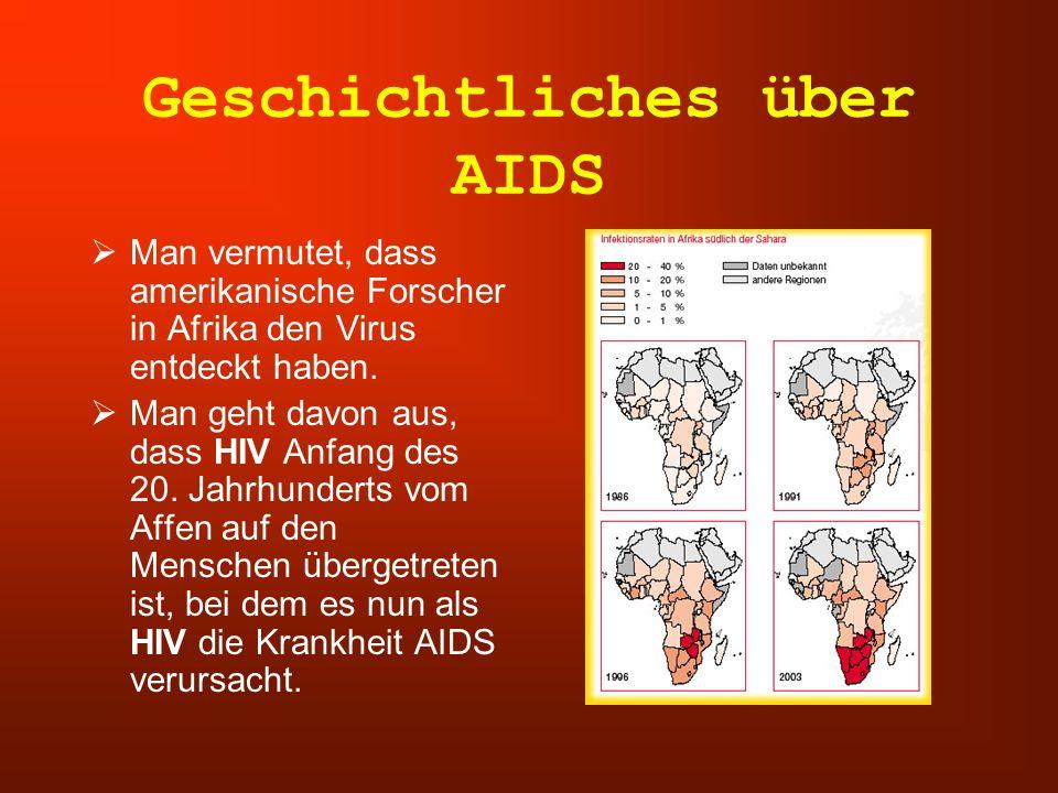 Geschichtliches über AIDS  Man vermutet, dass amerikanische Forscher in Afrika den Virus entdeckt haben.  Man geht davon aus, dass HIV Anfang des 20