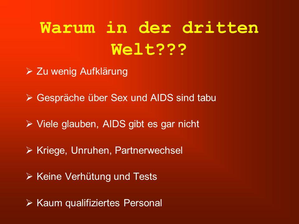 Warum in der dritten Welt???  Zu wenig Aufklärung  Gespräche über Sex und AIDS sind tabu  Viele glauben, AIDS gibt es gar nicht  Kriege, Unruhen,