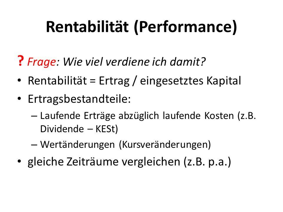 Rentabilität (Performance) ? Frage: Wie viel verdiene ich damit? Rentabilität = Ertrag / eingesetztes Kapital Ertragsbestandteile: – Laufende Erträge