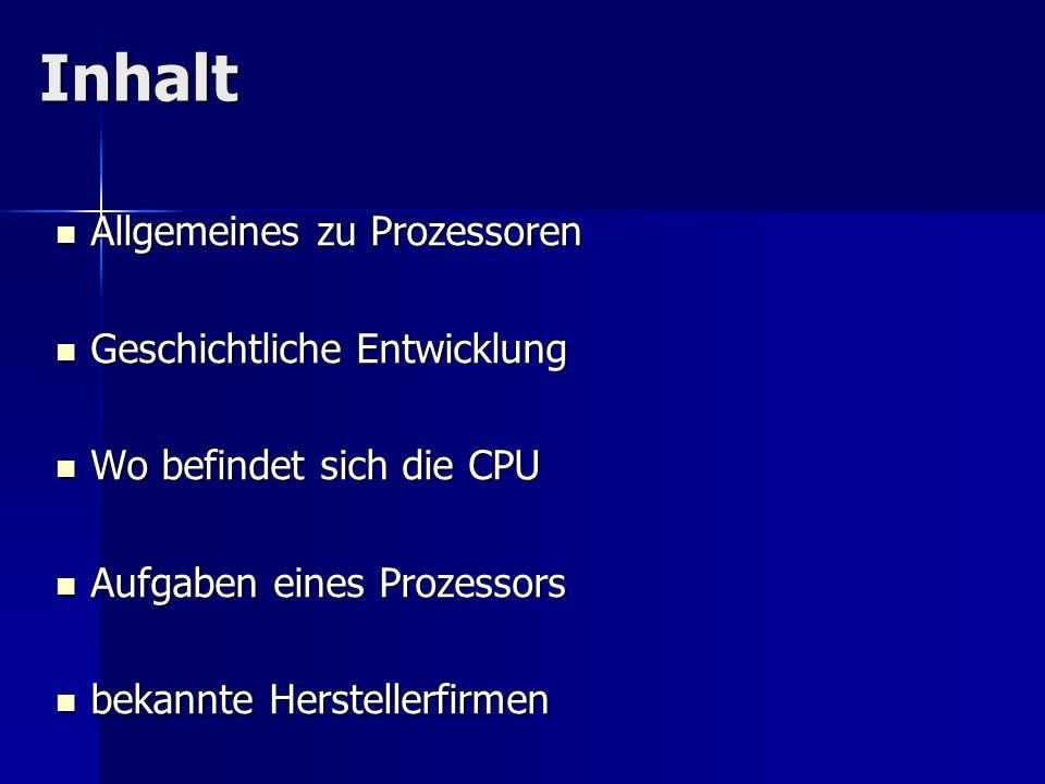 Inhalt Allgemeines zu Prozessoren Allgemeines zu Prozessoren Geschichtliche Entwicklung Geschichtliche Entwicklung Wo befindet sich die CPU Wo befinde