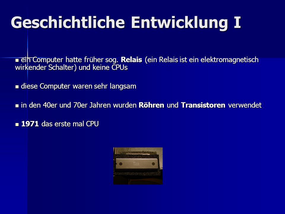 Geschichtliche Entwicklung I ein Computer hatte früher sog. Relais (ein Relais ist ein elektromagnetisch wirkender Schalter) und keine CPUs ein Comput