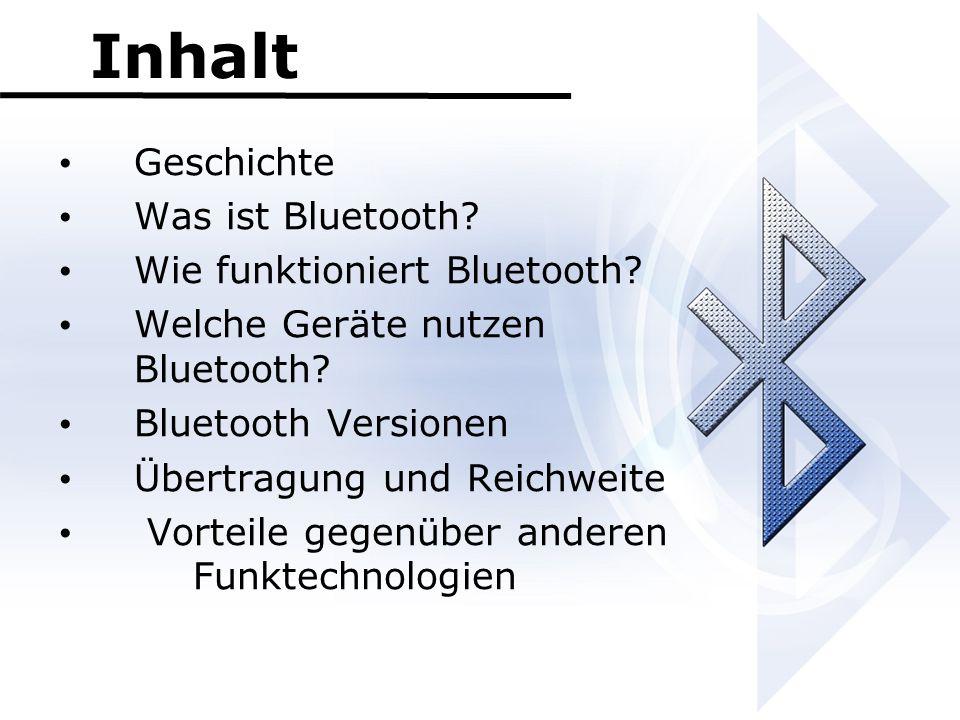 Inhalt Geschichte Was ist Bluetooth? Wie funktioniert Bluetooth? Welche Geräte nutzen Bluetooth? Bluetooth Versionen Übertragung und Reichweite Vortei