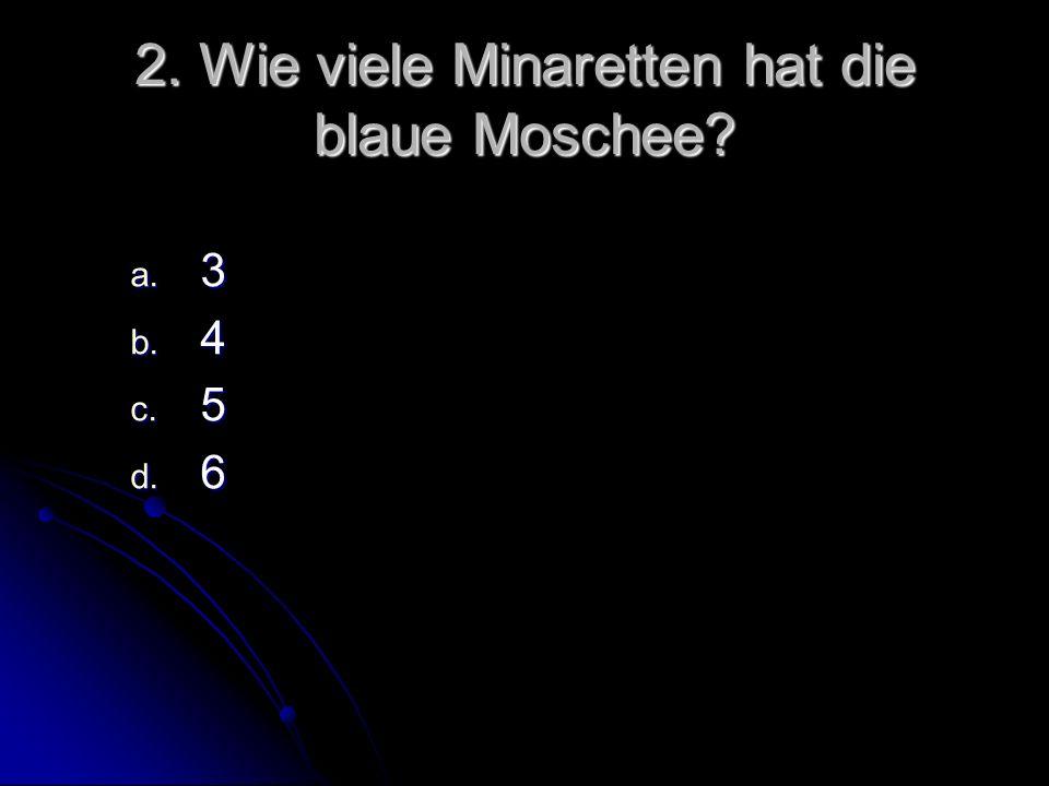 2. Wie viele Minaretten hat die blaue Moschee? a. 3 b. 4 c. 5 d. 6