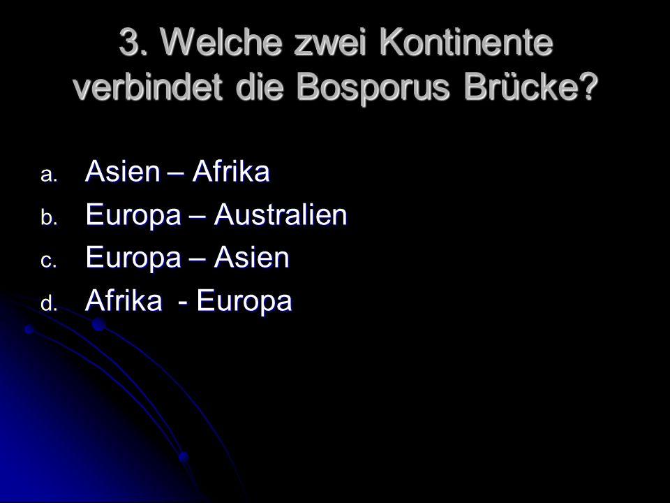 3. Welche zwei Kontinente verbindet die Bosporus Brücke? a. Asien – Afrika b. Europa – Australien c. Europa – Asien d. Afrika - Europa