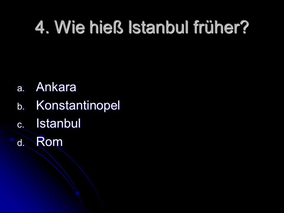4. Wie hieß Istanbul früher? a. Ankara b. Konstantinopel c. Istanbul d. Rom