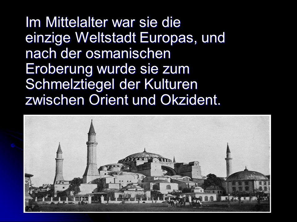 Im Mittelalter war sie die einzige Weltstadt Europas, und nach der osmanischen Eroberung wurde sie zum Schmelztiegel der Kulturen zwischen Orient und