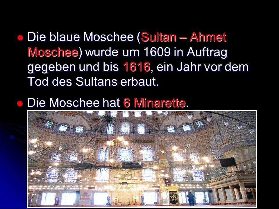 Die blaue Moschee (Sultan – Ahmet Moschee) wurde um 1609 in Auftrag gegeben und bis 1616, ein Jahr vor dem Tod des Sultans erbaut. Die blaue Moschee (