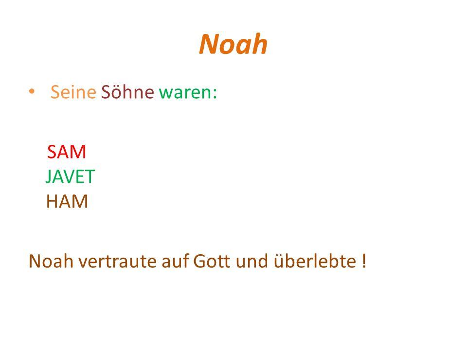 Noah Seine Söhne waren: SAM JAVET HAM Noah vertraute auf Gott und überlebte !