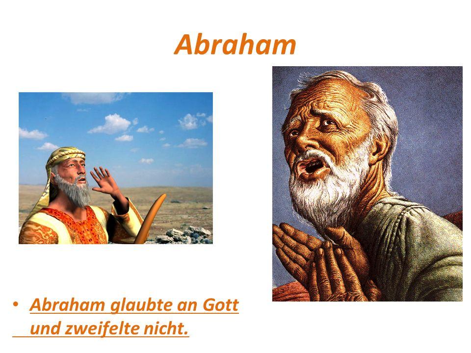Abraham Abraham glaubte an Gott und zweifelte nicht.