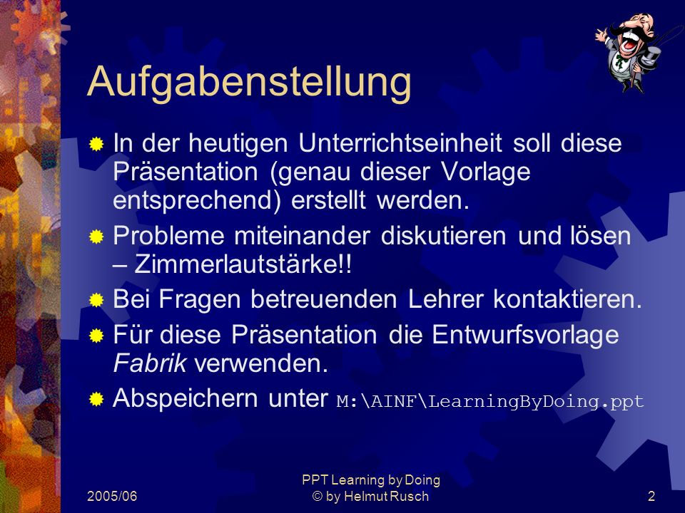 2005/06 PPT Learning by Doing © by Helmut Rusch2 Aufgabenstellung  In der heutigen Unterrichtseinheit soll diese Präsentation (genau dieser Vorlage entsprechend) erstellt werden.