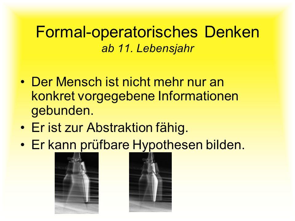 Formal-operatorisches Denken ab 11. Lebensjahr Der Mensch ist nicht mehr nur an konkret vorgegebene Informationen gebunden. Er ist zur Abstraktion fäh