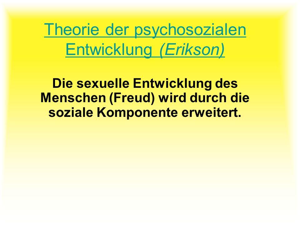 Theorie der psychosozialen Entwicklung (Erikson) Die sexuelle Entwicklung des Menschen (Freud) wird durch die soziale Komponente erweitert.