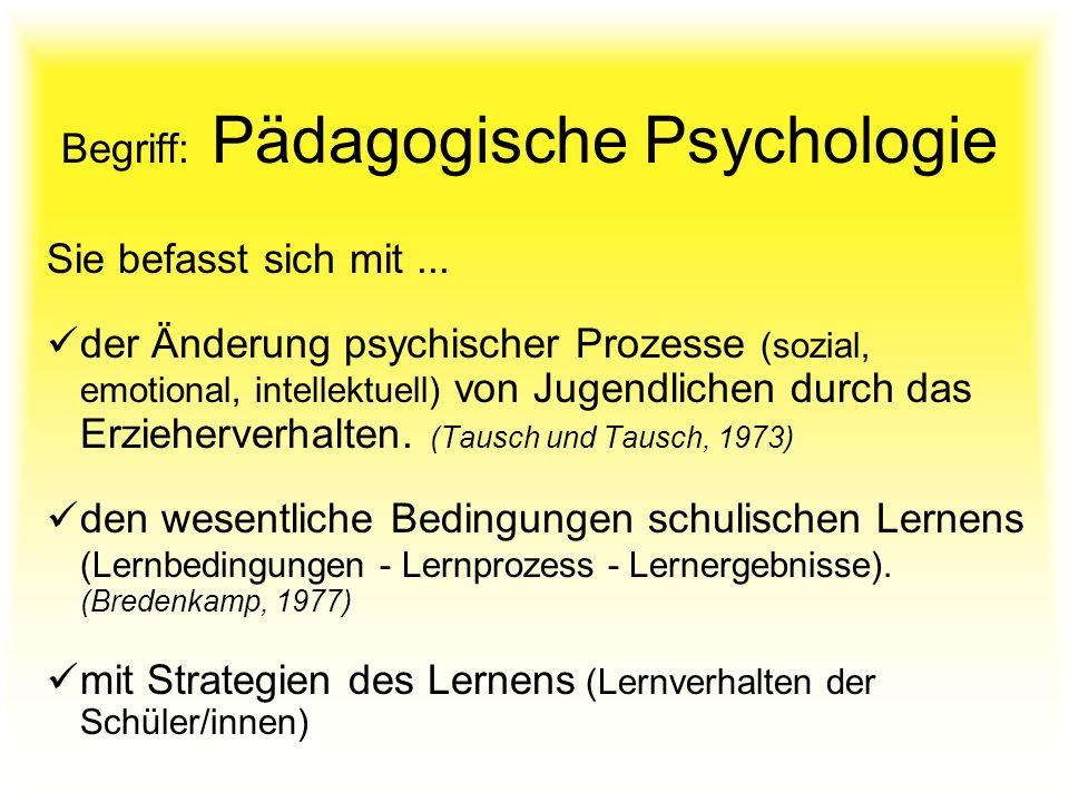 Begriff: Pädagogische Psychologie Sie befasst sich mit... der Änderung psychischer Prozesse (sozial, emotional, intellektuell) von Jugendlichen durch