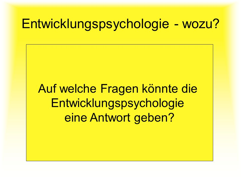 Entwicklungspsychologie - wozu? Auf welche Fragen könnte die Entwicklungspsychologie eine Antwort geben?