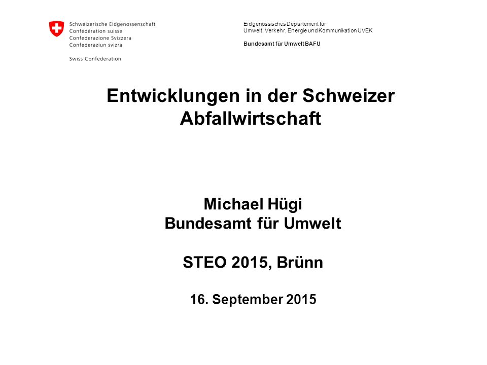Eidgenössisches Departement für Umwelt, Verkehr, Energie und Kommunikation UVEK Bundesamt für Umwelt BAFU Michael Hügi Bundesamt für Umwelt STEO 2015, Brünn 16.