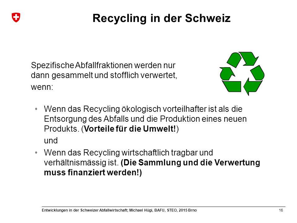 16 Entwicklungen in der Schweizer Abfallwirtschaft; Michael Hügi, BAFU, STEO, 2015 Brno Recycling in der Schweiz Spezifische Abfallfraktionen werden n