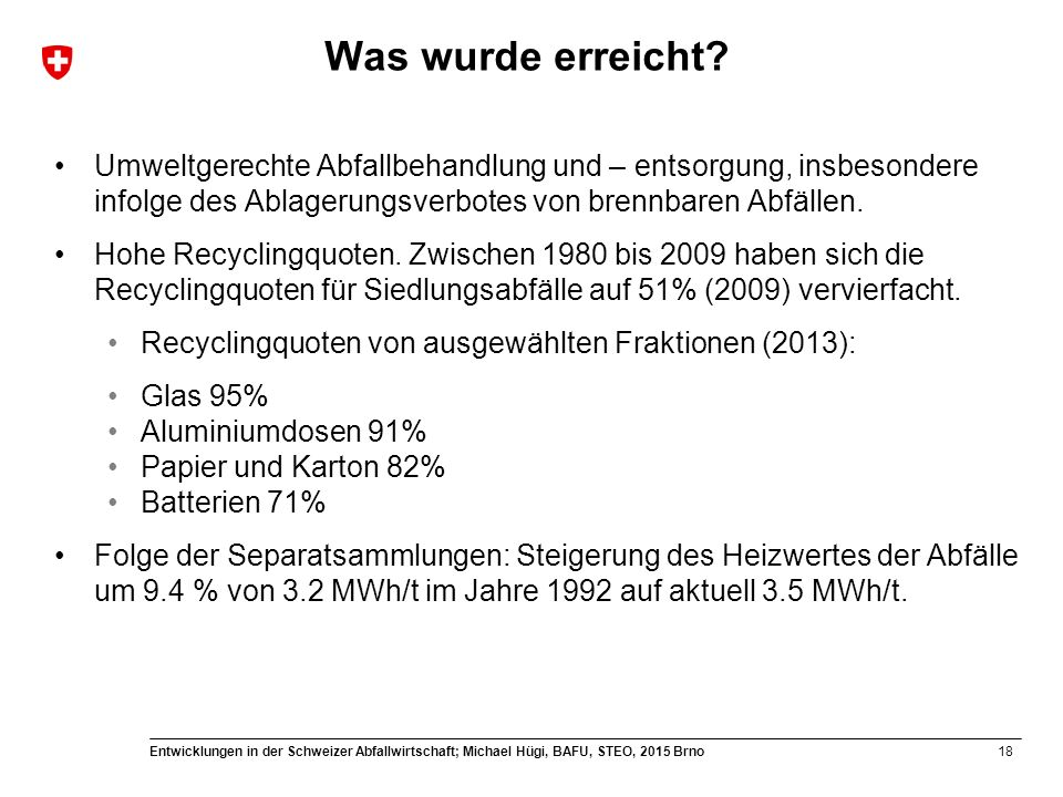 18 Entwicklungen in der Schweizer Abfallwirtschaft; Michael Hügi, BAFU, STEO, 2015 Brno Was wurde erreicht? Umweltgerechte Abfallbehandlung und – ents