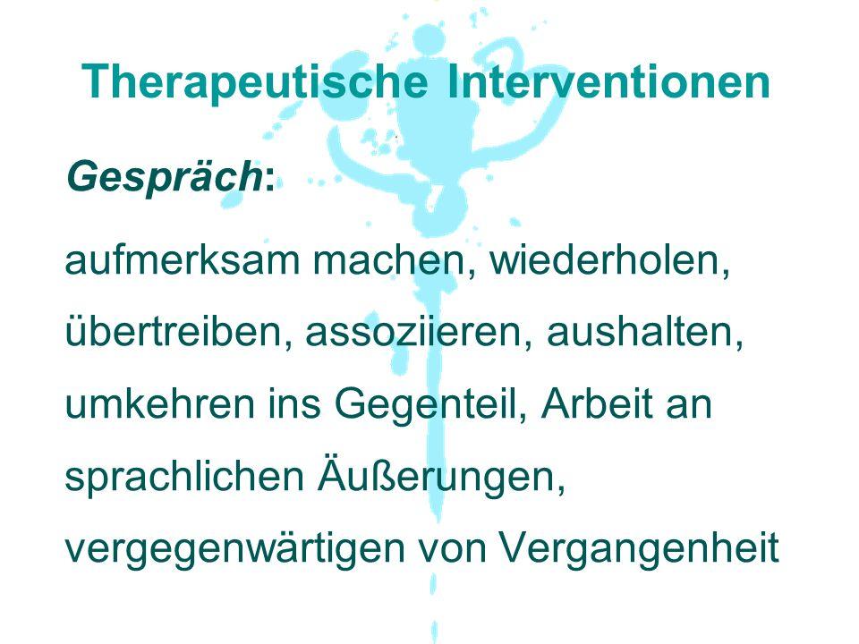 Therapeutische Interventionen Gespräch: aufmerksam machen, wiederholen, übertreiben, assoziieren, aushalten, umkehren ins Gegenteil, Arbeit an sprachl