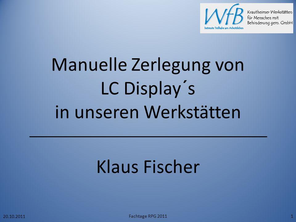 Manuelle Zerlegung von LC Display´s in unseren Werkstätten Klaus Fischer 20.10.2011 Fachtage RPG 20111