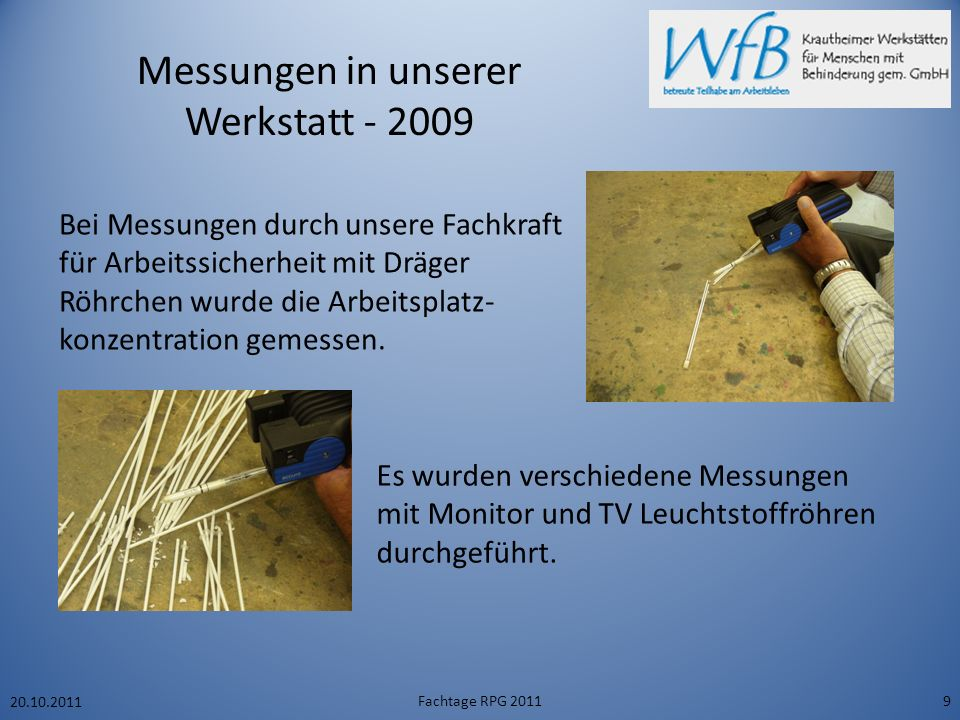 Messungen in unserer Werkstatt - 2009 20.10.2011 Fachtage RPG 20119 Bei Messungen durch unsere Fachkraft für Arbeitssicherheit mit Dräger Röhrchen wurde die Arbeitsplatz- konzentration gemessen.