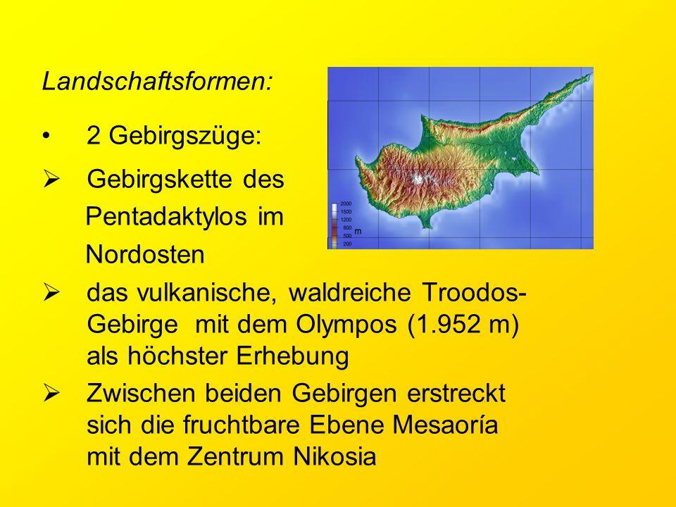 Landschaftsformen: 2 Gebirgszüge:  Gebirgskette des Pentadaktylos im Nordosten  das vulkanische, waldreiche Troodos- Gebirge mit dem Olympos (1.952