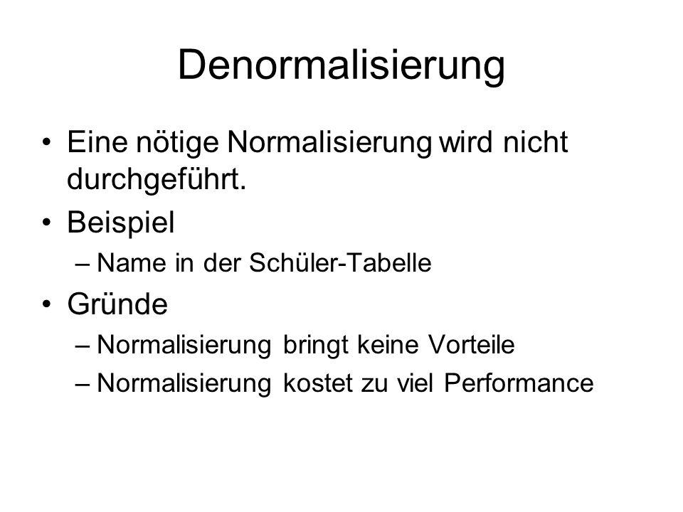Denormalisierung Eine nötige Normalisierung wird nicht durchgeführt. Beispiel –Name in der Schüler-Tabelle Gründe –Normalisierung bringt keine Vorteil