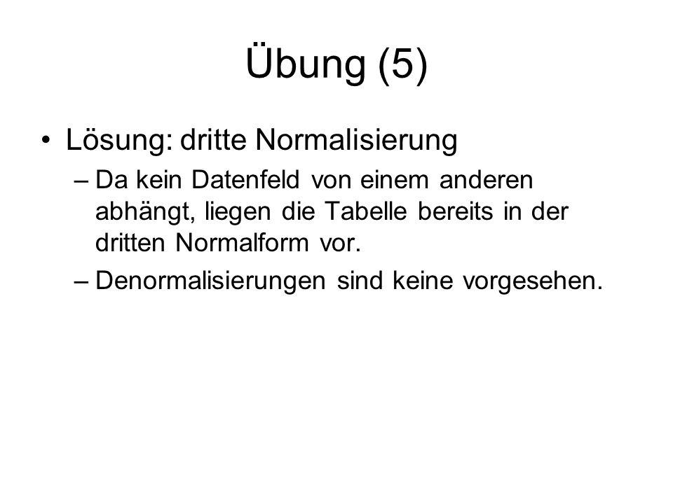 Übung (5) Lösung: dritte Normalisierung –Da kein Datenfeld von einem anderen abhängt, liegen die Tabelle bereits in der dritten Normalform vor. –Denor