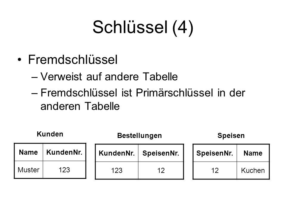 Schlüssel (4) Fremdschlüssel –Verweist auf andere Tabelle –Fremdschlüssel ist Primärschlüssel in der anderen Tabelle Kunden NameKundenNr. Muster123 Be