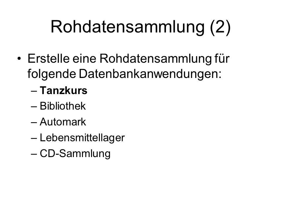 Rohdatensammlung (2) Erstelle eine Rohdatensammlung für folgende Datenbankanwendungen: –Tanzkurs –Bibliothek –Automark –Lebensmittellager –CD-Sammlung
