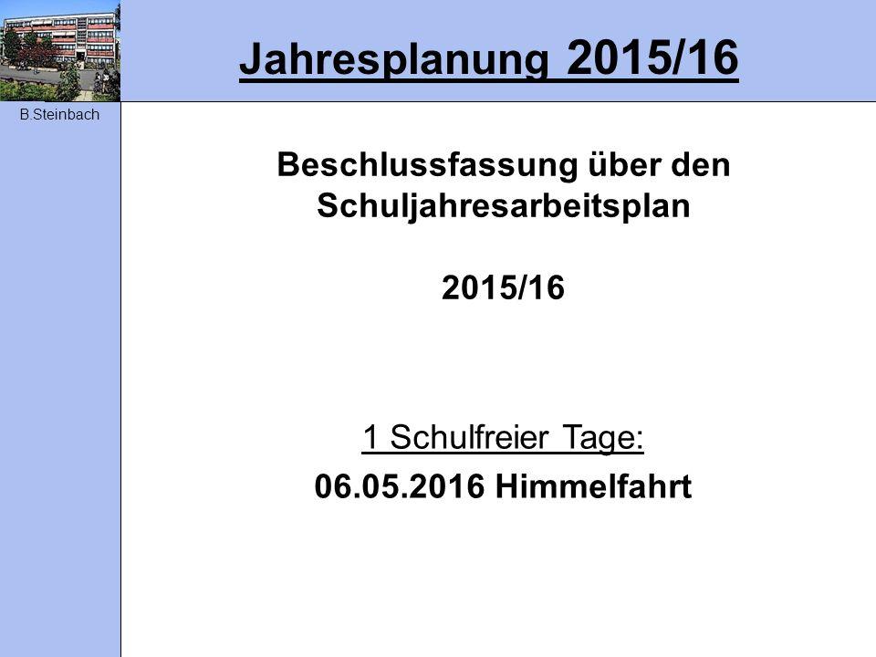 Jahresplanung 2015/16 Beschlussfassung über den Schuljahresarbeitsplan 2015/16 1 Schulfreier Tage: 06.05.2016 Himmelfahrt B.Steinbach