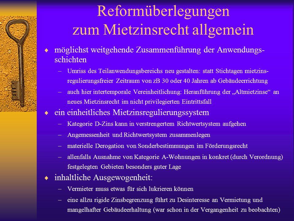 """Reformüberlegungen zum Mietzinsrecht allgemein  möglichst weitgehende Zusammenführung der Anwendungs- schichten –Umriss des Teilanwendungsbereichs neu gestalten: statt Stichtagen mietzins- regulierungsfreier Zeitraum von zB 30 oder 40 Jahren ab Gebäudeerrichtung –auch hier intertemporale Vereinheitlichung: Heranführung der """"Altmietzinse an neues Mietzinsrecht im nicht privilegierten Eintrittsfall  ein einheitliches Mietzinsregulierungssystem –Kategorie D-Zins kann in verstrengertem Richtwertsystem aufgehen –Angemessenheit und Richtwertsystem zusammenlegen –materielle Derogation von Sonderbestimmungen im Förderungsrecht –allenfalls Ausnahme von Kategorie A-Wohnungen in konkret (durch Verordnung) festgelegten Gebieten besonders guter Lage  inhaltliche Ausgewogenheit: –Vermieter muss etwas für sich lukrieren können –eine allzu rigide Zinsbegrenzung führt zu Desinteresse an Vermietung und mangelhafter Gebäudeerhaltung (war schon in der Vergangenheit zu beobachten)"""