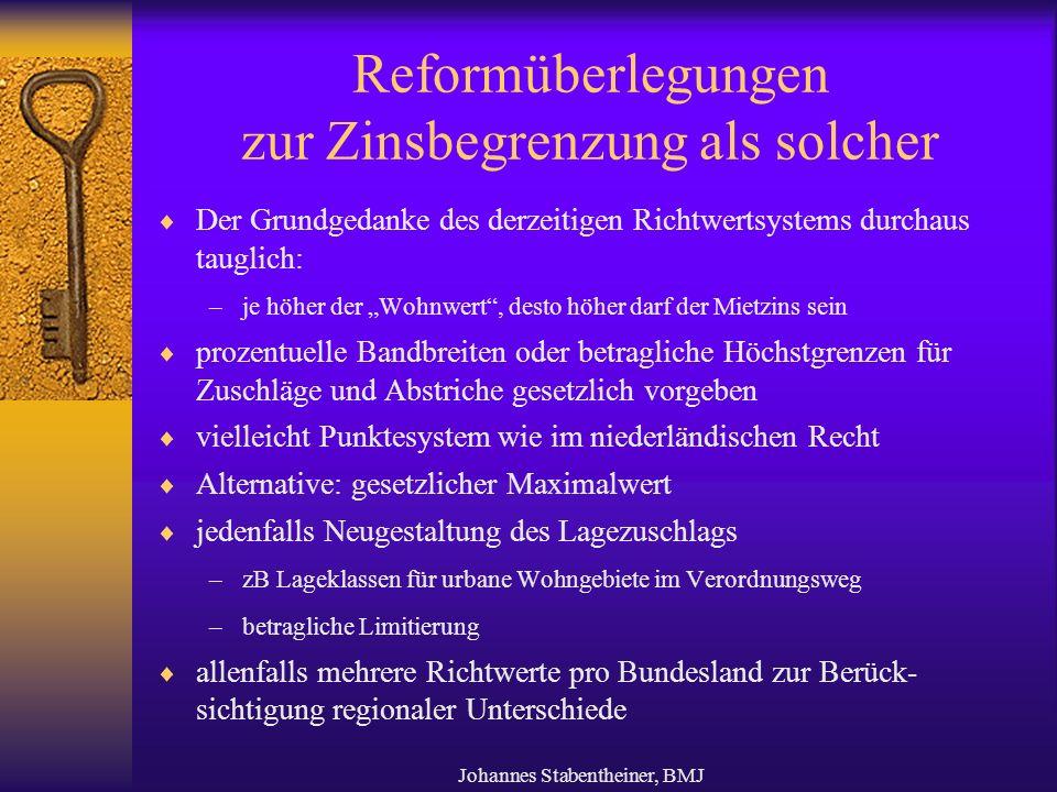 """Johannes Stabentheiner, BMJ Reformüberlegungen zur Zinsbegrenzung als solcher  Der Grundgedanke des derzeitigen Richtwertsystems durchaus tauglich: –je höher der """"Wohnwert , desto höher darf der Mietzins sein  prozentuelle Bandbreiten oder betragliche Höchstgrenzen für Zuschläge und Abstriche gesetzlich vorgeben  vielleicht Punktesystem wie im niederländischen Recht  Alternative: gesetzlicher Maximalwert  jedenfalls Neugestaltung des Lagezuschlags –zB Lageklassen für urbane Wohngebiete im Verordnungsweg –betragliche Limitierung  allenfalls mehrere Richtwerte pro Bundesland zur Berück- sichtigung regionaler Unterschiede"""