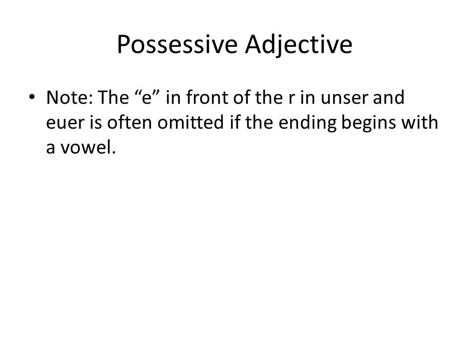 "Possessive Adjective Note: The ""e"" in front of the r in unser and euer is often omitted if the ending begins with a vowel."