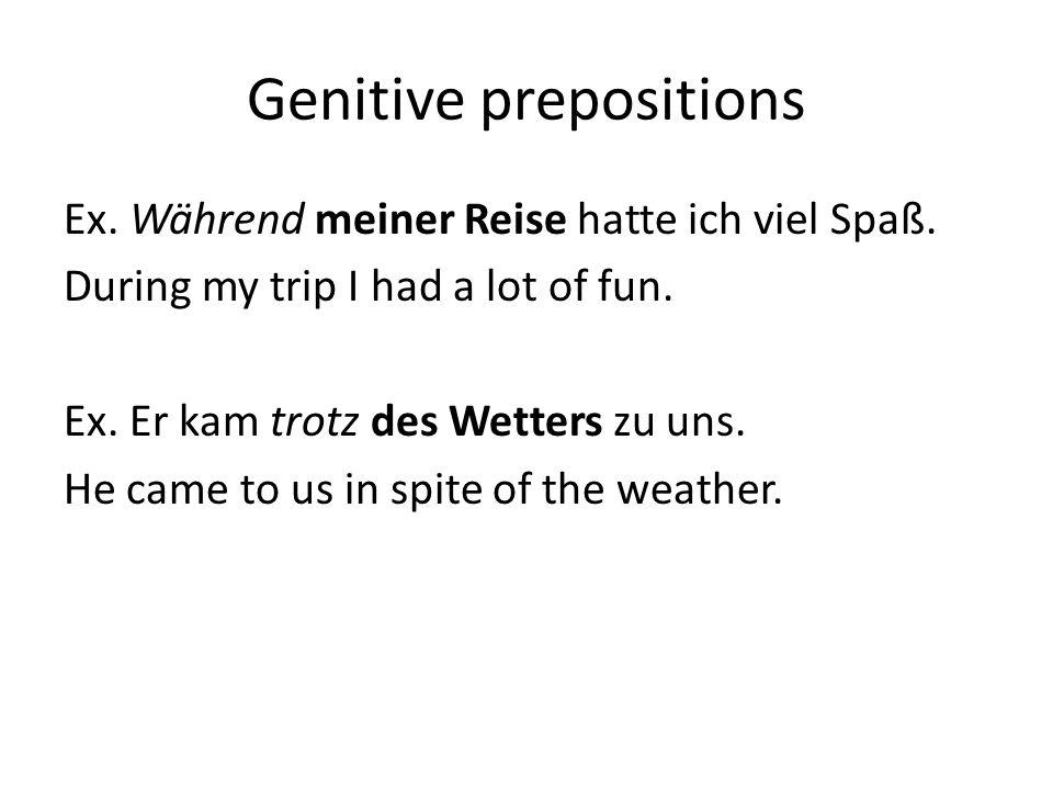 Genitive prepositions Ex. Während meiner Reise hatte ich viel Spaß.